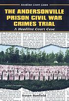 The Andersonville Prison Civil War crimes trial : a headline court case