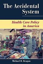 The accidental system : health care policy in America