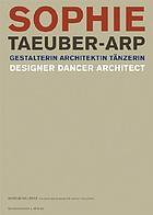 Sophie Taeuber-Arp : Gestalterin, Architektin, Tänzerin = designer, dancer, architect