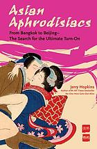 Asian aphrodisiacs : from Bangkok to Beijing--the search for the ultimate turn-on