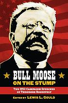 Bull Moose on the stump : the 1912 campaign speeches of Theodore Roosevelt
