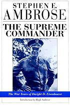 The Supreme Commander; the war years of General Dwight D. Eisenhower