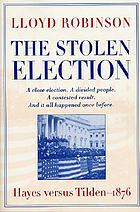 The stolen election : Hayes versus Tilden, 1876