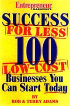Entrepreneur magazine's success for less : 100 low-cost businesses you can start todaySuccess for less : 100 low-cost businesses you can start today