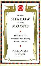 In the shadow of the Moons : my life in the Reverend Sun Myung Moon's family