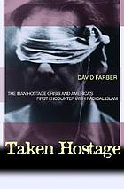Taken hostage : the Iran hostage crisis and America's first encounter with radical Islam