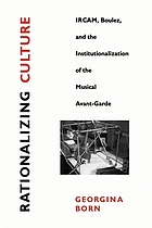 Rationalizing culture : IRCAM, Boulez, and the institutionalization of the musical avant-garde