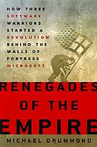 Renegades of the empire : how three software warriors started a revolution behind the walls of fortress Microsoft