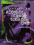 Statistics on alcohol, drug & tobacco use : a selection of statistical charts, graphs, and tables about alcohol, drug, and tobacco use from a variety of published sources with explanatory comments