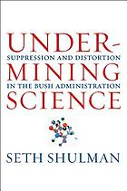 Undermining science : suppression and distortion in the Bush Administration ; updated with a new preface