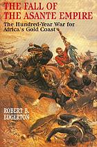 The fall of the Asante Empire : the hundred-year war for Africa's Gold Coast