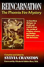 Reincarnation : the phoenix fire mystery : an East-West dialogue on death and rebirth from the worlds of religion, science, psychology, philosophy, art, and literature, and from great thinkers of the past and present