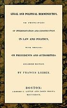 Legal and political hermeneutics, or, Principles of interpretation and construction in law and politics with remarks on precedents and authorities