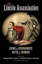 The Lincoln assassination crime and punishment, myth and memory