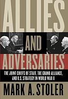 Allies and adversaries the Joint Chiefs of Staff, the Grand Alliance, and US strategy in World War II