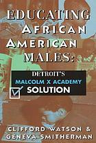 Educating African American males : Detroit's Malcolm X Academy solution