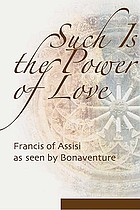 Such is the power of love : the life of Saint Francis as seen by Bonaventure