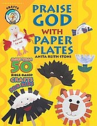 Praise God with paper plates : more than 50 Bible-based crafts for kids