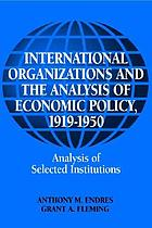 International organizations and the analysis of economic policy, 1919-1950 International organizations and economic policy, 1919-1950 : analysis of selected institutions International organizations and economic policy, 1919-1949 : analysis of selected institutions International organizations and the analysis of economic policy, 1919-1950
