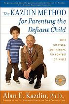 The Kazdin method for parenting the defiant child : with no pills, no therapy, no contest of wills