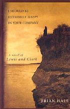 I should be extremely happy in your company : a novel of Lewis and Clark