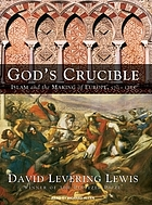 God's crucible : Islam and the making of Europe, 570 to 1215