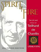 Spirit of fire : the life and vision of Teilhard de Chardin
