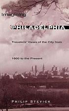 Imagining Philadelphia : travelers' views of the city from 1800 to the present