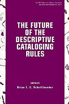 The future of the descriptive cataloging rules : papers from the ALCTS Preconference, AACR2000, American Library Association annual conference, Chicago, June 22, 1995