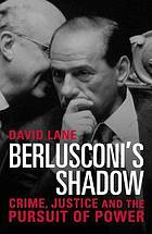 Berlusconi's shadow : crime, justice and the pursuit of power