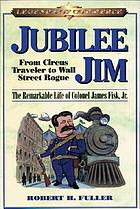 Jubilee Jim : from circus traveler to Wall Street rogue : the remarkable life of Colonel James Fisk, Jr