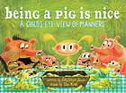Being a pig is nice : a child's-eye view of manners