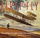 First to fly : how Wilbur &amp; Orville Wright invented the airplane