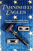 Tarnished eagles : the courts-martial of fifty Union colonels and lieutenant colonels
