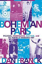 Bohemian Paris : Picasso, Modigliani, Matisse, and the birth of modern art
