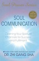 Soul communication : opening your spiritual channels for success and fulfillment