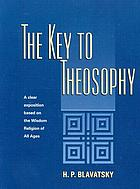 The key to theosophy; being a clear exposition, in the form of question and answer, of the ethics, science, and philosophy for the study of which the Theosophical Society has been founded