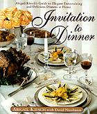 Invitation to dinner : Abigail Kirsch's guide to elegant entertaining and delicious dinners at home