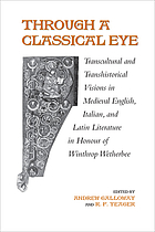 Through a classical eye transcultural and transhistorical visions in medieval English, Italian and Latin literature in honour of Winthrop Wetherbee