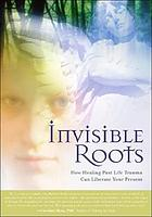 Invisible roots : how healing past life trauma can liberate your present