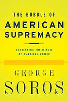 The bubble of American supremacy : correcting the misuse of American power
