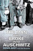 The man who broke into Auschwitz : a true story of world War II