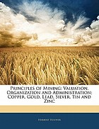 Principles of mining : valuation, organization and administration : copper, gold, lead, silver, tin and zinc