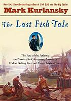 The last fish tale : the fate of the Atlantic and survival in Gloucester, America's oldest fishing port and most original town