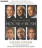 The fall of the house of Bush : [the untold story of how a band of true believers seized the executive branch, started the Iraq War, and still imperils America's future]
