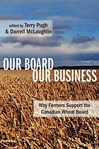 Our board, our business : why farmers support the Canadian Wheat Board
