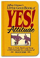 Jeffrey Gitomer's little gold book of yes! attitude : how to find, build and keep a yes! attitude for a lifetime of success