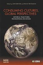 Consuming cultures, global perspectives : historical trajectories, transnational exchanges