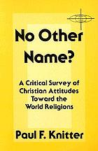 No other name? : a critical survey of Christian attitudes toward the world religions