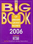 The big book of library grant money, 2006 : profiles of private and corporate foundations and direct corporate givers receptive to library grant proposals